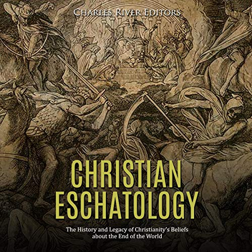 Christian Eschatology: The History and Legacy of Christianity's Beliefs About the End of the World audiobook cover art