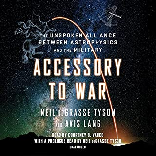 Accessory to War     The Unspoken Alliance Between Astrophysics and the Military              Written by:                                                                                                                                 Neil deGrasse Tyson,                                                                                        Avis Lang                               Narrated by:                                                                                                                                 Courtney B. Vance,                                                                                        Neil deGrasse Tyson - introduction                      Length: 18 hrs and 38 mins     46 ratings     Overall 4.2