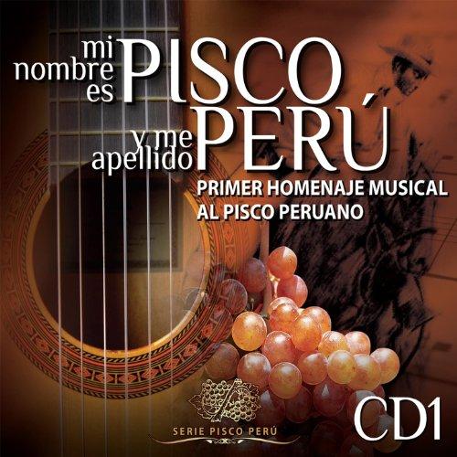 Mi Nombre Es Pisco y Me Apellido Perú: Primer Homenaje Musical al Pisco Peruano, Vol. 1