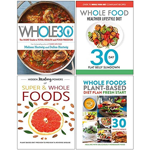Whole30, Whole Food Healthier Lifestyle Diet, Hidden Healing Powers, Whole Foods Plant Based Diet Plan 4 Books Collection Set