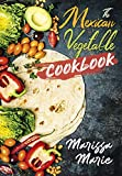 The Mexican Vegetable Cookbook: 60 Authentic Mexican Vegetable Recipes, and Much More! (Mexican Cookbook Book 5)