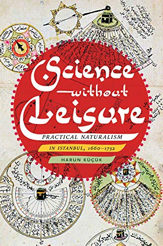 Science without Leisure: Practical Naturalism in Istanbul, 1660-1732 by Harun Küçük