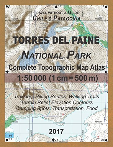 2017 Torres del Paine National Park Complete Topographic Map Atlas 1: 50000 (1cm = 500m) Travel without a Guide Chile Patagonia Trekking, Hiking ... Spots, Transportation, Food: Updated for 2017