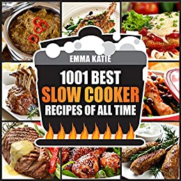1001 Best Slow Cooker Recipes of All Time: A Slow Cooking Cookbook with Over 1001 Recipes Book for Healthy Electric Pressure Instant Pot Crock Pot Breakfast, Lunch and Dinner Meals by [Emma Katie]