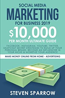 Social Media Marketing for Business: Facebook, Instagram, YouTube, Twitter, Snapchat Secret Strategies to build up Your Pe...