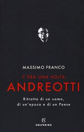 Cera una volta Andreotti. Ritratto di un uomo, di unepoca e di un Paese