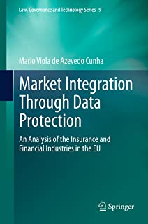 Market Integration Through Data Protection: An Analysis of the Insurance and Financial Industries in the EU (Law, Governance and Technology Series Book 9)