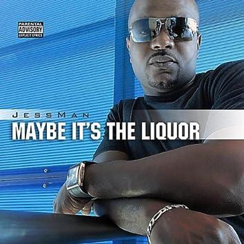 Maybe It's the Liquor