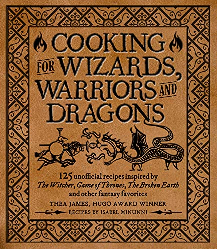 Cooking for Wizards, Warriors and Dragons: 125 unofficial recipes inspired by The Witcher, Game of Thrones, The Broken Earth and other fantasy favorites
