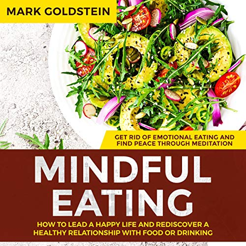Mindful Eating: How to Lead a Happy Life and Rediscover a Healthy Relationship with Food or Drinking Audiobook By Mark Goldstein cover art