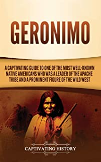 Geronimo: A Captivating Guide to One of the Most Well-Known Native Americans Who Was a Leader of the Apache Tribe and a Pr...