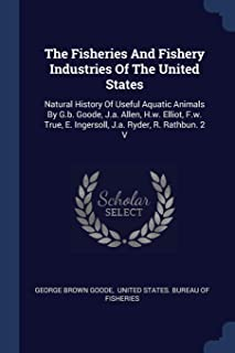 The Fisheries and Fishery Industries of the United States: Natural History of Useful Aquatic Animals by G.B. Goode, J.A. A...