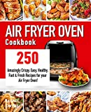 Air Fryer Oven Cookbook: 250 Amazingly Crispy, Easy, Healthy, Fast & Fresh Recipes for your Air...