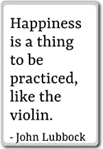 Happiness is a thing to be practiced, like the... - John Lubbock - quotes fridge magnet, White