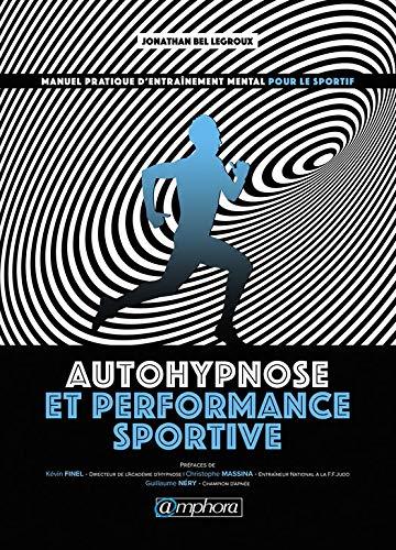 Autohypnose et performance sportive: Manuel pratique d'entraînement mental pour le sportif par [Jonathan Bel Legroux]