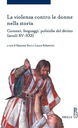 La violenza contro le donne nella storia. Contesti, linguaggi, politiche del diritto (secoli XV-XXI)