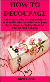 HOW TO DECOUPAGE: The Picture Step by Step Guide on How to Get Started with Decoupage Decorations Including Steps for Perf...