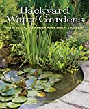 Backyard Water Gardens: How to Build, Plant & Maintain Ponds, Streams & Fountains...