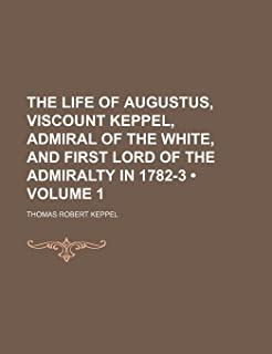 The Life of Augustus, Viscount Keppel, Admiral of the White, and First Lord of the Admiralty in 1782-3 (Volume 1)