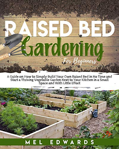 Raised Bed Gardening for Beginners: A Guide on How to Simply Build Your Own Raised Bed in No Time and Start a Thriving Vegetable Garden Next to Your Kitchen in a Small Space and With Little Effort