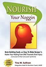 Nourish Your Noggin: Brain-Building Foods & Easy-to-Make Recipes to Hasten Your Healing From Mild Traumatic Brain Injury (Concussion & Post Concussion Syndrome)