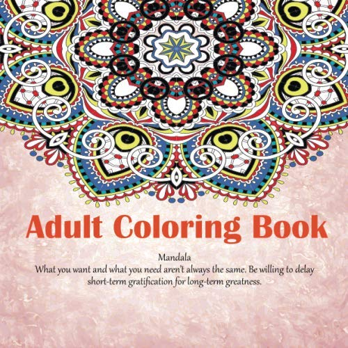 Adult Coloring Book Mandala - What you want and what you need aren't always the same. Be willing to delay short-term gratification for long-term greatness.