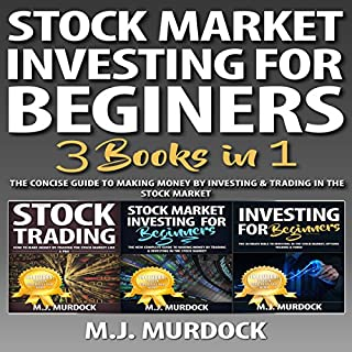 Stock Market Investing for Beginners: 3 Books in 1     The Concise Guide To Making Money By Investing & Trading in The Stock Market              Written by:                                                                                                                                 M.J. Murdock                               Narrated by:                                                                                                                                 Weston Gritt                      Length: 5 hrs and 14 mins     2 ratings     Overall 4.5