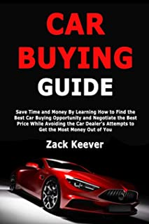 Car Buying Guide: Save Time and Money By Learning How to Find the Best Car Buying Opportunity and Negotiate the Best Price While Avoiding the Car Dealer's Attempts to Get the Most Money Out of You