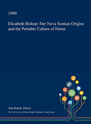 Elizabeth Bishop: Her Nova Scotian Origins and the Portable Culture of Home