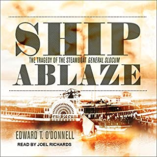 Ship Ablaze     The Tragedy of the Steamboat General Slocum              By:                                                                                                                                 Edward T. O'Donnell                               Narrated by:                                                                                                                                 Joel Richards                      Length: 11 hrs and 13 mins     11 ratings     Overall 4.6