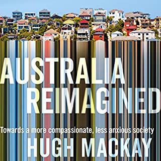 Australia Reimagined     Towards a More Compassionate, Less Anxious Society              By:                                                                                                                                 Hugh Mackay                               Narrated by:                                                                                                                                 Hugh Mackay                      Length: 12 hrs and 3 mins     6 ratings     Overall 4.8