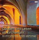 Glauben und Leben im Kirchenjahr: Die christlichen Feste, Gedenk- und Feiertage