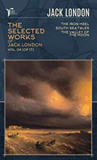 The Selected Works of Jack London, Vol. 04 (of 17): The Iron Heel; South Sea Tales; The Valley of the Moon
