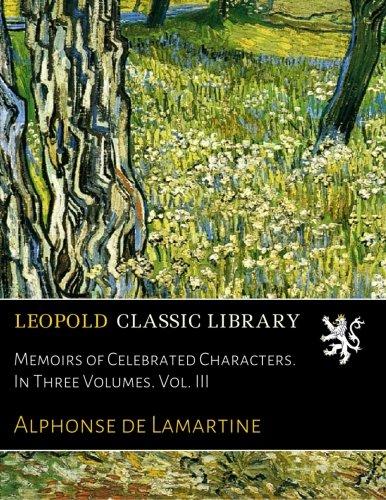 Memoirs of Celebrated Characters. In Three Volumes. Vol. III