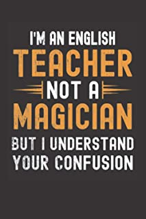 I am an English Teacher, Not a Magician, but Understand, your Confusion : Funny Notebook Gift for English Teachers: Funny ...