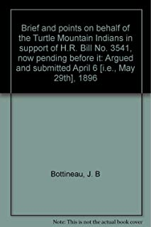 Brief and points on behalf of the Turtle Mountain Indians in support of H.R. Bill No. 3541, now pending before it: Argued and submitted April 6 [i.e., May 29th], 1896
