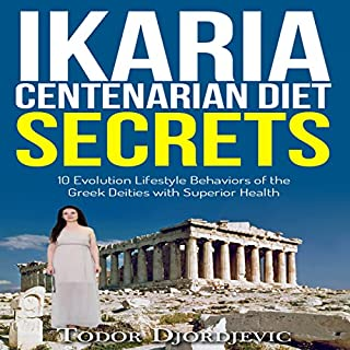 Ikaria Centenarian Diet Secrets     10 Evolution Lifestyle Behaviors of the Greek Deities with Superior Health              By:                                                                                                                                 Todor Djordjevic                               Narrated by:                                                                                                                                 Chris Abernathy                      Length: 30 mins     1 rating     Overall 1.0