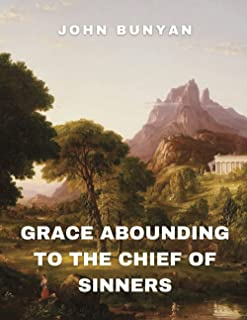 Grace Abounding to the Chief of Sinners: (With Classics and Annotated)