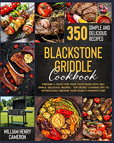 Blackstone Griddle Cookbook: Prepare a Feast for Your Taste Buds with 350+ Simple, Delicious, Recipes – Top Secret Cooking Tips to Effortlessly Become Your Family's Favorite Chef