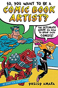 So, You Want to Be a Comic Book Artist?: The Ultimate Guide on How to Break Into Comics! (Be What You Want) by [Philip Amara, Various]