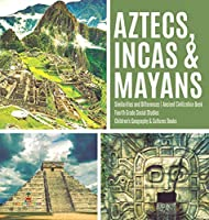 Aztecs, Incas & Mayans - Similarities and Differences - Ancient Civilization Book - Fourth Grade Social Studies - Children's Geography & Cultures Books
