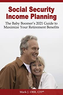 Social Security Income Planning: The Baby Boomer's 2021 Guide to Maximize Your Retirement Benefits