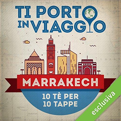 Ti porto in viaggio: Marrakech. Dieci tè per dieci tappe audiobook cover art