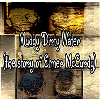 Muddy Dirty Water (The Story of Elmer McCurdy)
