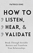 How to Listen, Hear, and Validate: Break Through Invisible Barriers and Transform Your Relationships