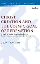 Christ, Creation and the Cosmic Goal of Redemption: A Study of Pauline Creation Theology as Read by Irenaeus and Applied to Ecotheology (The Library of New Testament Studies)