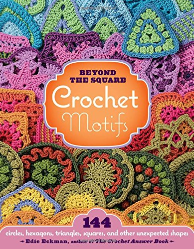 Beyond the Square Crochet Motifs: 144 Circles, Hexagons, Triangles, Squares, and Other Unexpected Shapes By Edie Eckman