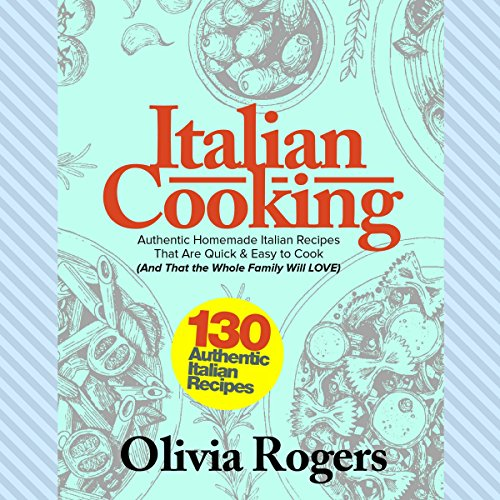 Italian Cooking: 130 Authentic Homemade Italian Recipes That Are Quick & Easy to Cook (And That the Whole Family Will LOVE)! audiobook cover art