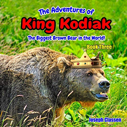 The Adventures of King Kodiak: The Biggest Brown Bear in the World - Book Three