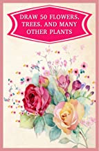 Draw 50 Flowers, Trees, And Many Other Plants: Step By Step Drawing Orchids, Weeping Willows, Prickly Pears, Pineapples, And More ...